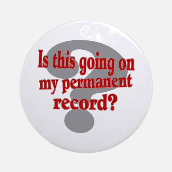 Is this Going on my Permanent Record? Ornament (Ro