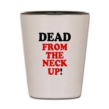DEAD FROM THE NECK UP! Shot Glass