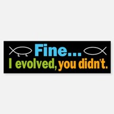 Fine... I evolved, you didn't Bumper Bumper Sticker