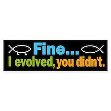 Fine... I evolved, you didn't Bumper Sticker