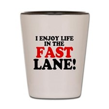 I ENJOY LIFE IN THE FAST LANE! Shot Glass