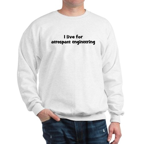 Live for aerospace engineerin Sweatshirt