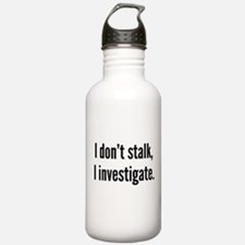 I Don't Stalk. I Investigate. Water Bottle