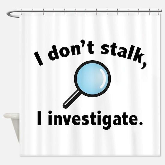 I Don't Stalk. I Investigate. Shower Curtain