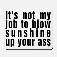 Its not my job to blow sunshine up your  Mousepad