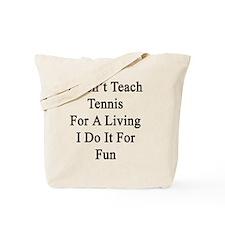 I Don't Teach Tennis For A Living I Do It Tote Bag
