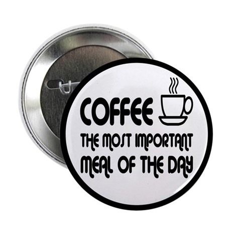"Coffee The Most Important Meal 2.25"" Button"