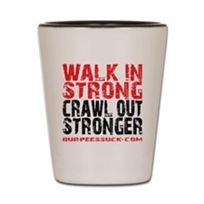 WALK IN STRONG CRAWL OUT STRONGER - WHI Shot Glass