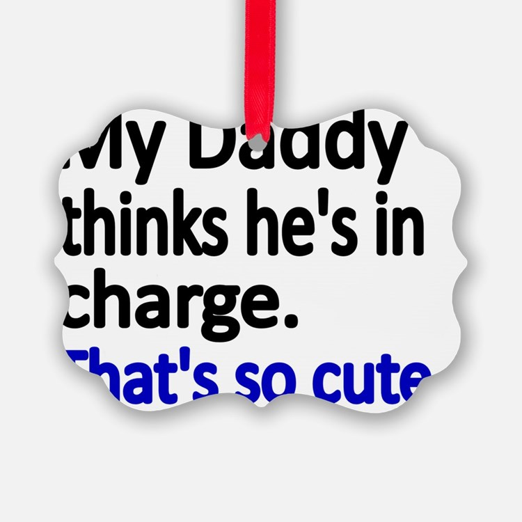 My Daddy thinks hes in charge Ornament