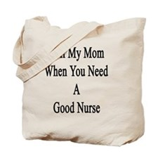 Call My Mom When You Need A Good Nurse  Tote Bag