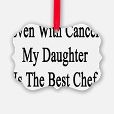 Even With Cancer My Daughter Is T Ornament