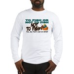 To Fish or Not To Fish??? Long Sleeve T-Shirt