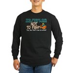 To Fish or Not To Fish??? Long Sleeve Dark T-Shirt