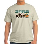 To Fish or Not To Fish??? Light T-Shirt