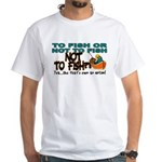 To Fish or Not To Fish??? White T-Shirt
