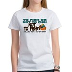 To Fish or Not To Fish??? Women's T-Shirt