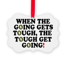 WHEN THE GOING GETS TOUGH! Ornament