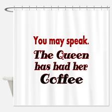 You may speak. The Queen has had her Coffee. Showe
