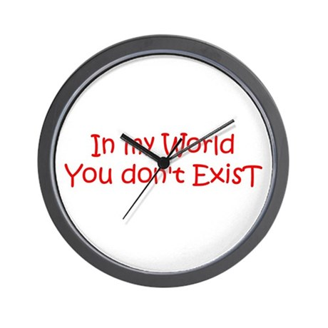 IN MY WORLD YOU DONT EXIST!! Wall Clock