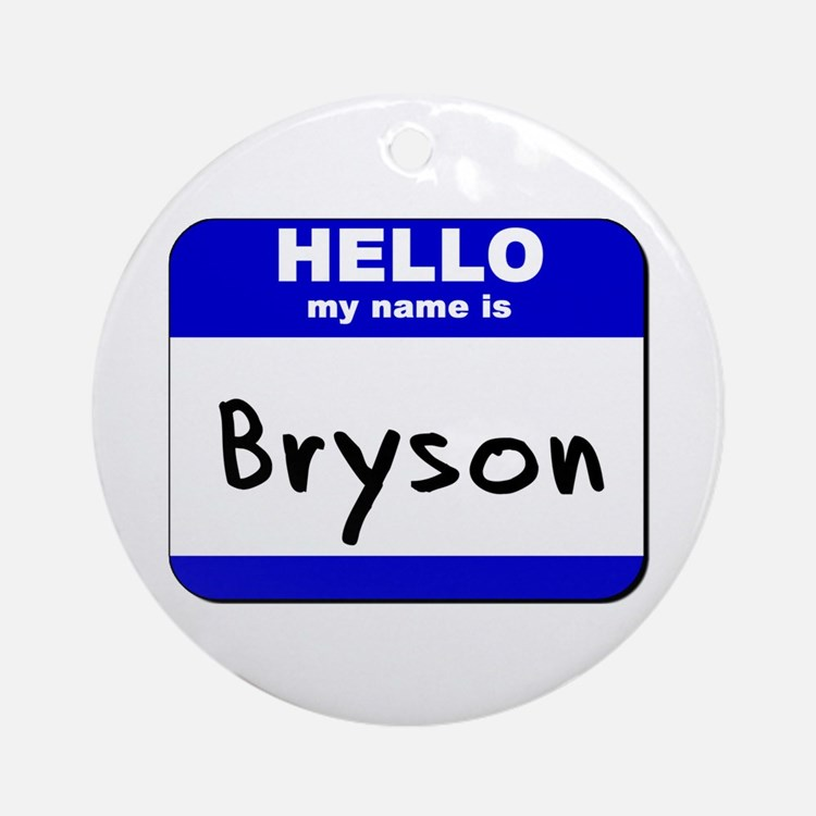 hello my name is bryson  Ornament (Round)