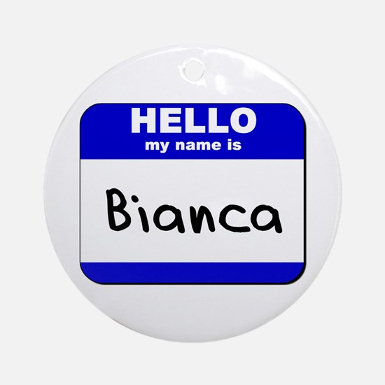 hello my name is bianca  Ornament (Round)