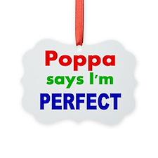 Poppa  says Im PERFECT Ornament