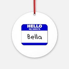 hello my name is bella  Ornament (Round)