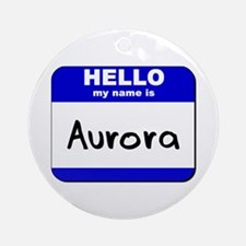 hello my name is aurora  Ornament (Round)
