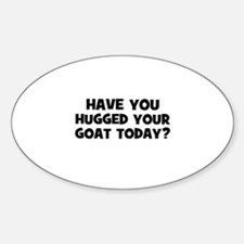 have you hugged your goat tod Oval Decal