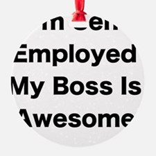 Im Self Employed My Boss Is Awesome Ornament