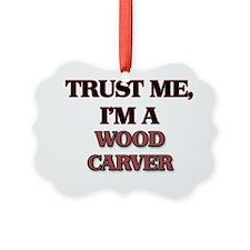 Trust Me, I'm a Wood Carver Ornament