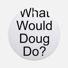 What Would Doug Do? Ornament (Round)