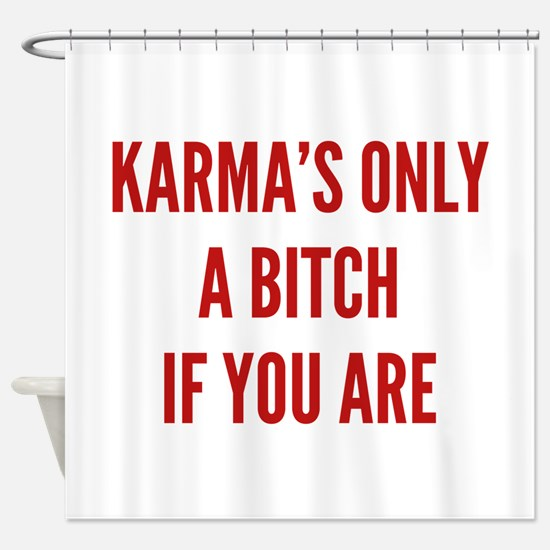 Karma's Only A Bitch If You Are Shower Curtain