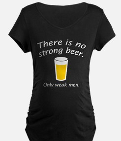 There Is No Strong Beer. Only Weak Men. T-Shirt