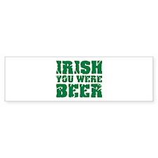 Irish you were beer St. Patrick's day Bumper Sticker