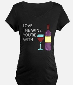 Love The Wine Youre With Maternity T-Shirt