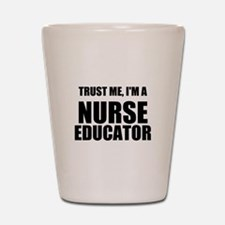 Trust Me, Im A Nurse Educator Shot Glass
