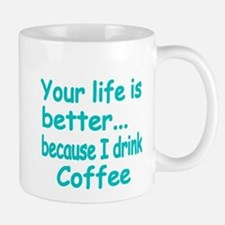 Your life is better because I drink coffee 2 Mugs