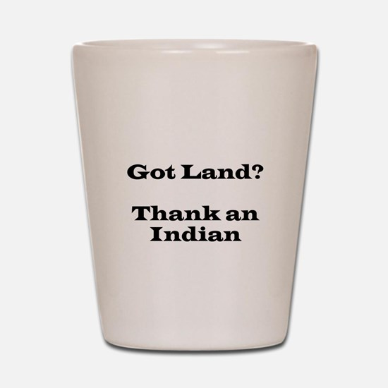 Got Land? Thank and Indian Shot Glass
