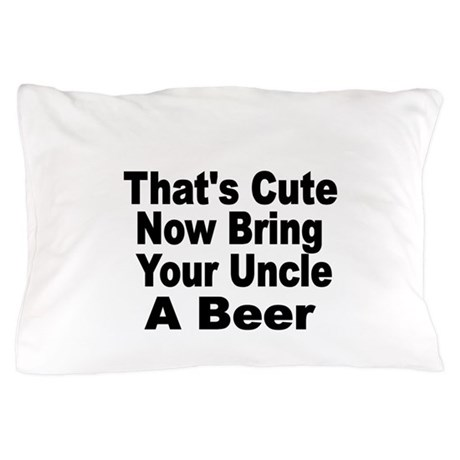 Thats Cute. Now Bring Your Uncle A Beer Pillow Cas