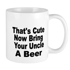 Thats Cute. Now Bring Your Uncle A Beer Mugs