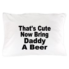 Thats Cute. Now Bring Daddy A Beer Pillow Case
