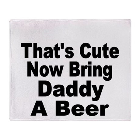 Thats Cute. Now Bring Daddy A Beer Throw Blanket