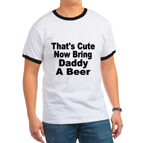 Thats Cute. Now Bring Daddy A Beer T-Shirt