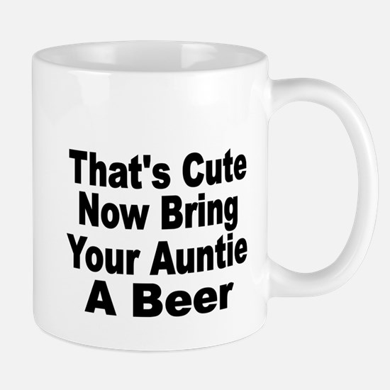 Thats Cute. Now Bring Your Aunt A Beer. Mugs