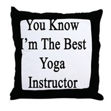 You Know I'm The Best Yoga Instructor Throw Pillow