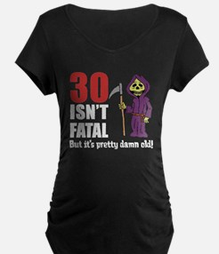 30 isnt fatal but old Maternity T-Shirt