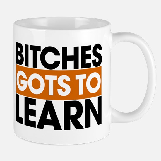 Bitches Gots To Learn Mug