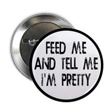 "Feed Me, Tell Me I'm Pretty 2.25"" Button"