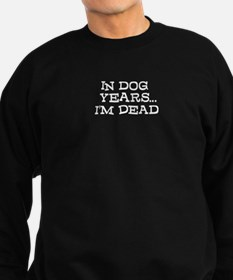 In Dog Years Im Dead Sweatshirt